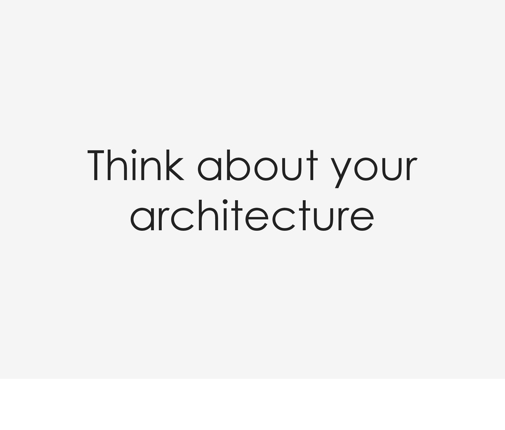 Think about your architecture