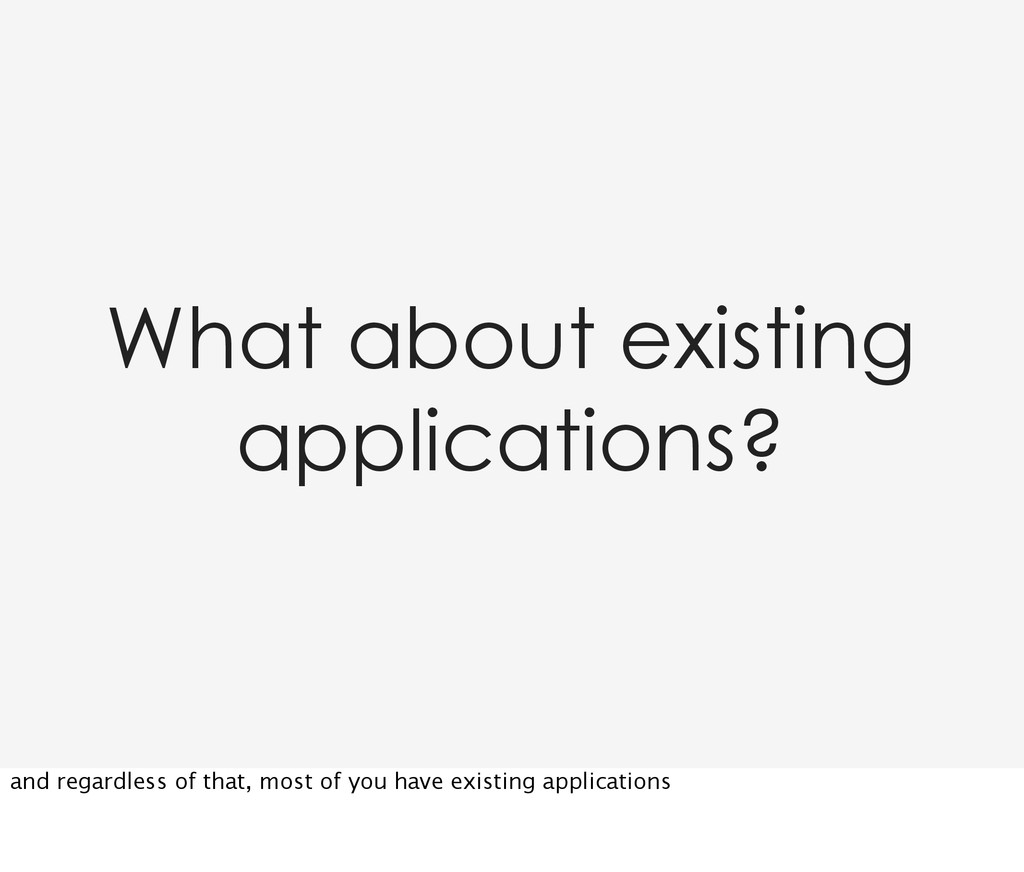 What about existing applications? and regardles...