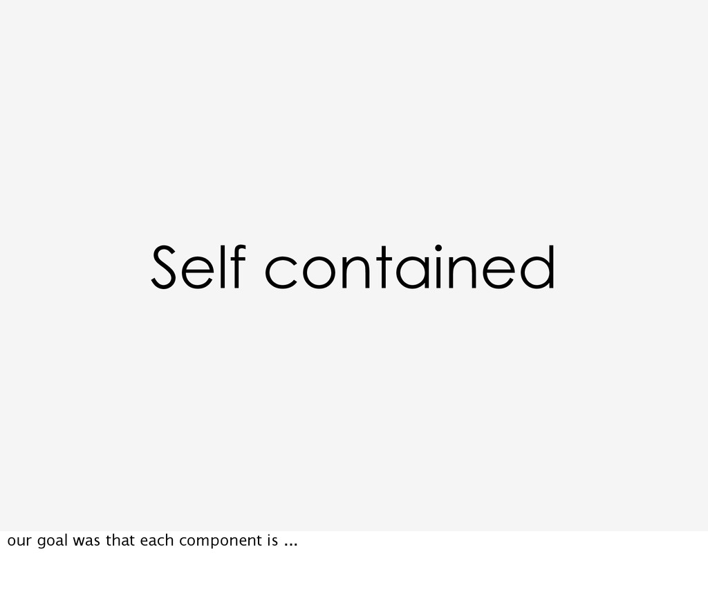 Self contained our goal was that each component...