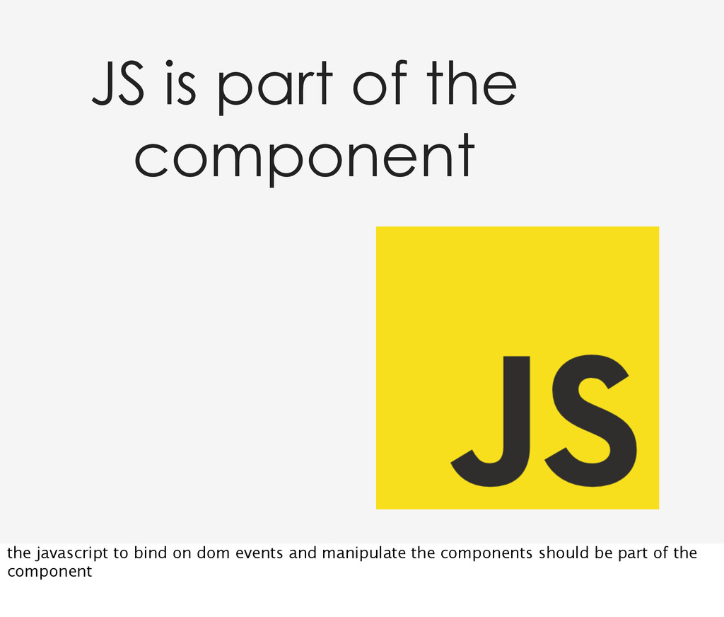 JS is part of the component the javascript to b...