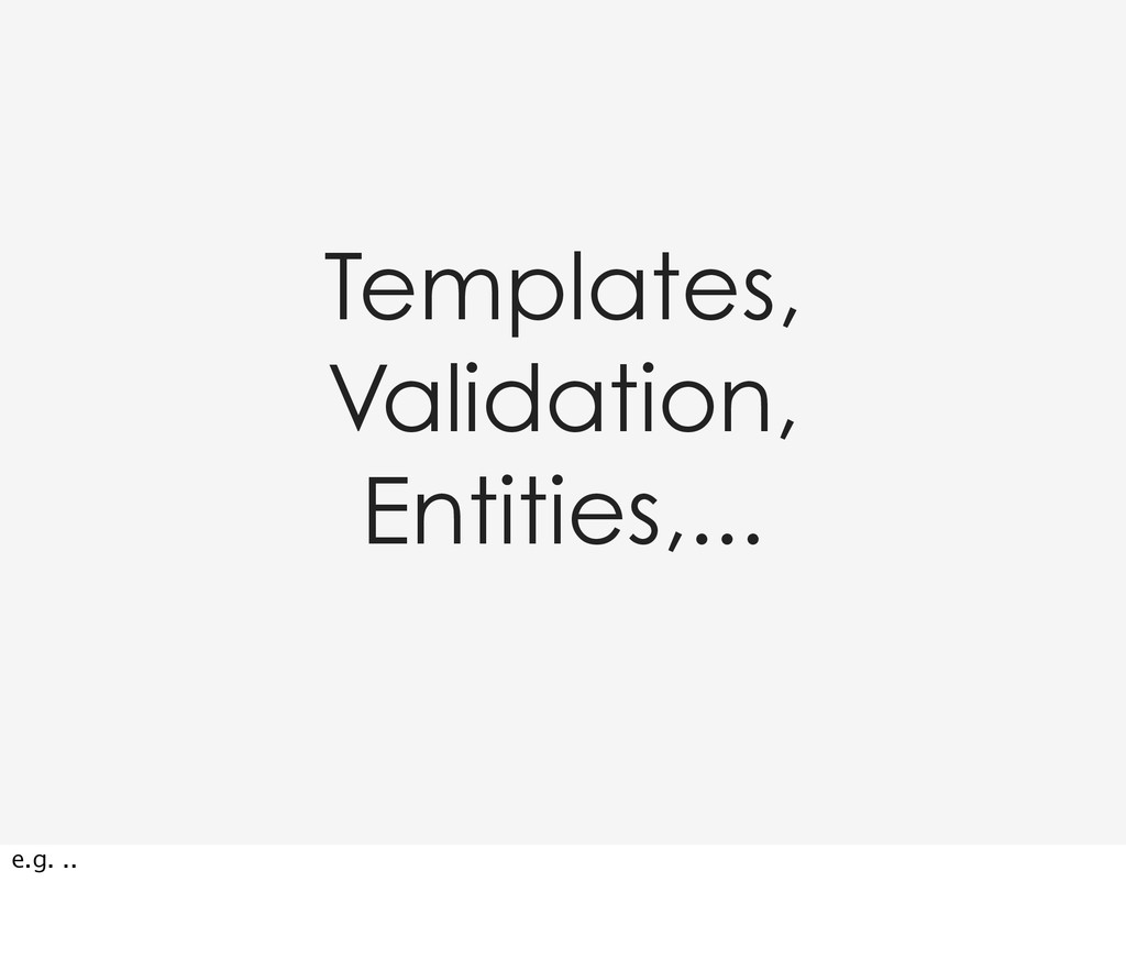 Templates, Validation, Entities,... e.g. ..