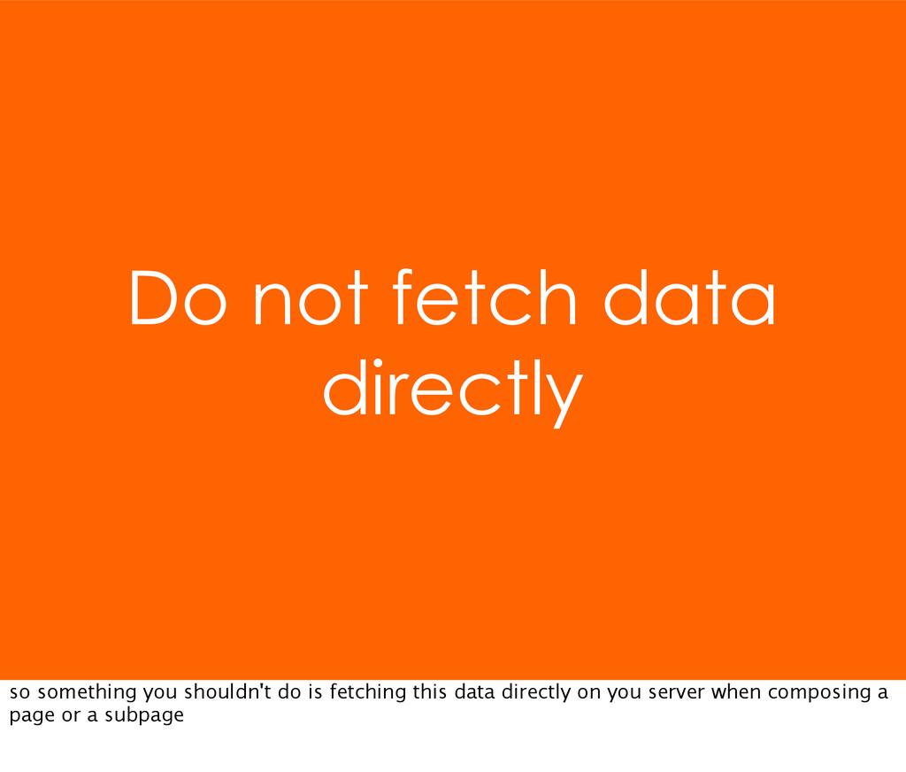 Do not fetch data directly so something you sho...
