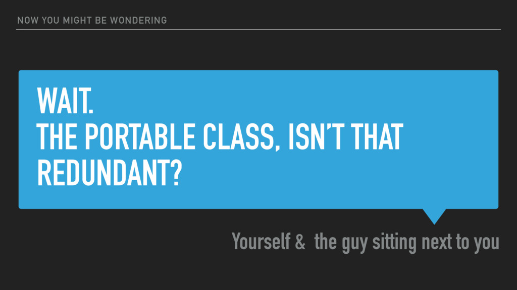 WAIT. THE PORTABLE CLASS, ISN'T THAT REDUNDANT?...