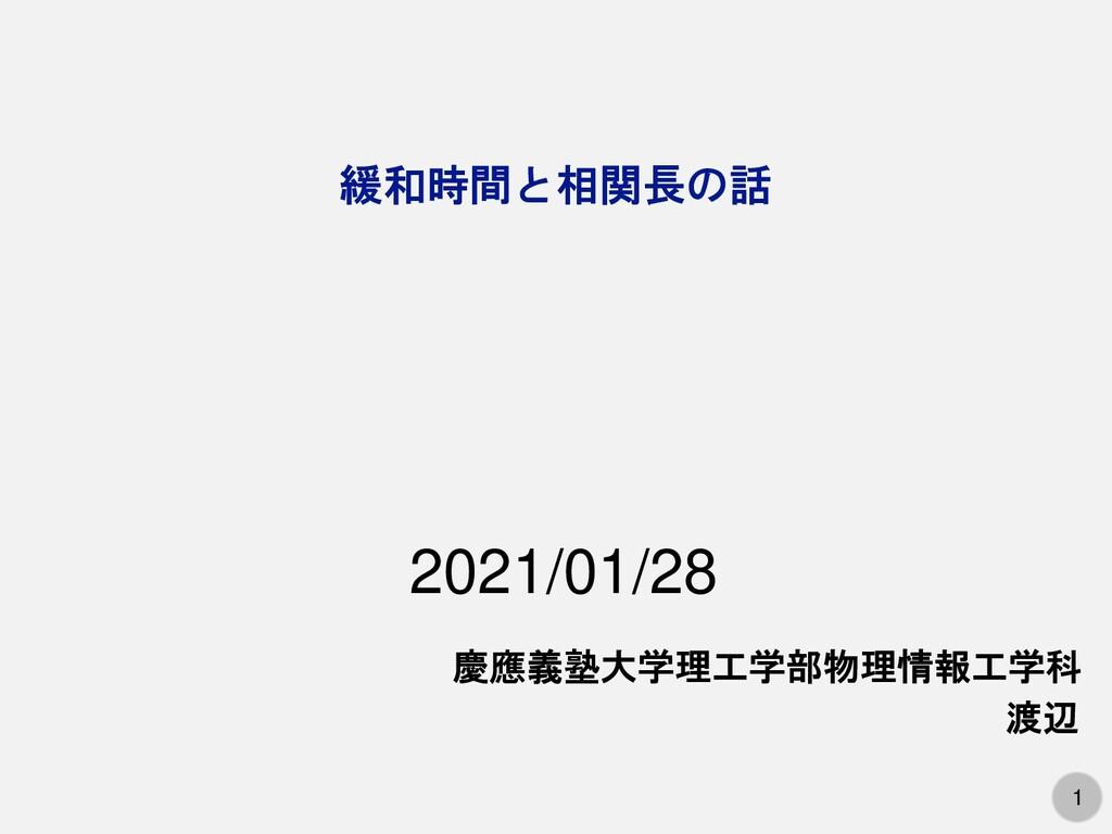 1 緩和時間と相関長の話 慶應義塾大学理工学部物理情報工学科 渡辺 2021/01/28