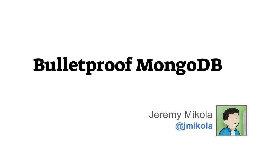 Bulletproof MongoDB Jeremy Mikola @jmikola