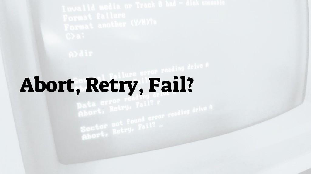 Abort, Retry, Fail?