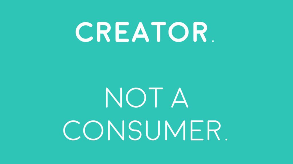 Creator. not A consumer.