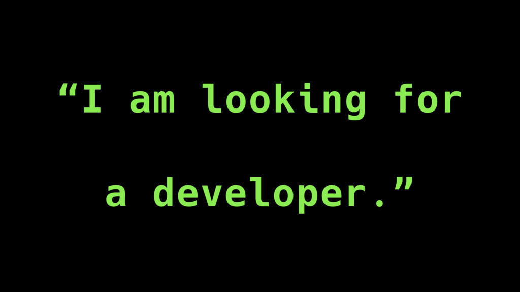 """""""I am looking for a developer."""""""