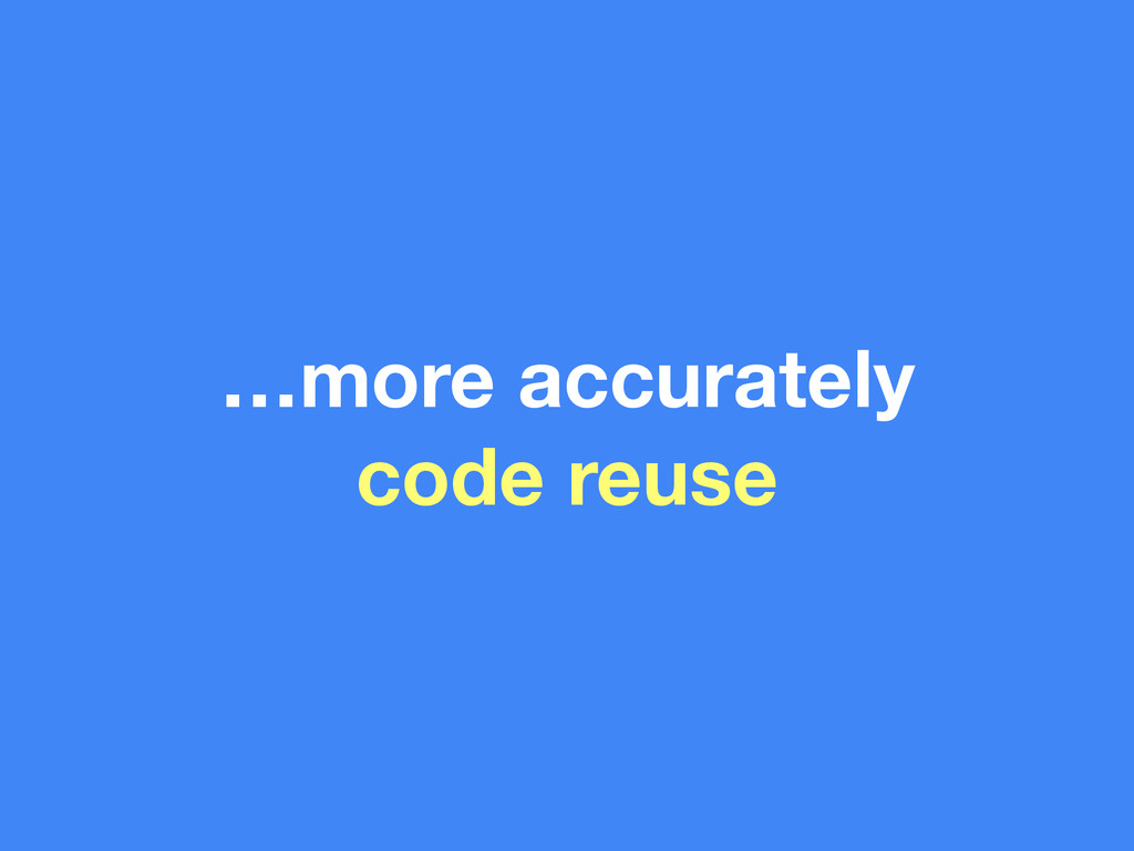 …more accurately code reuse