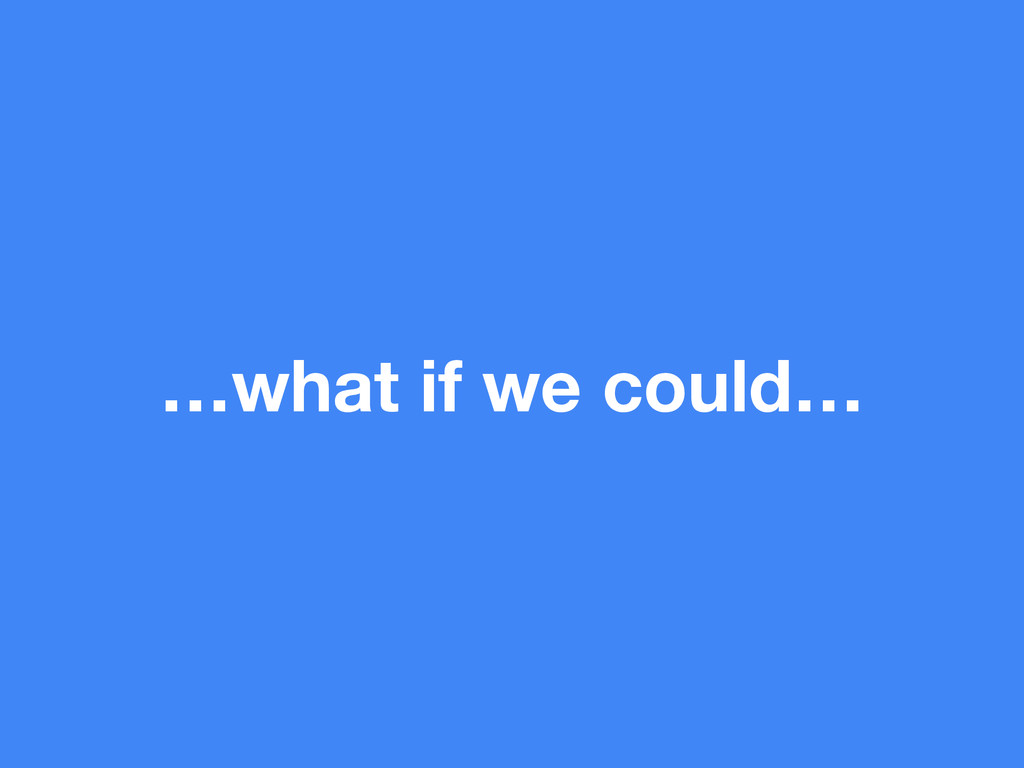 …what if we could…