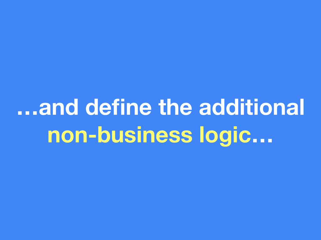 …and define the additional non-business logic…