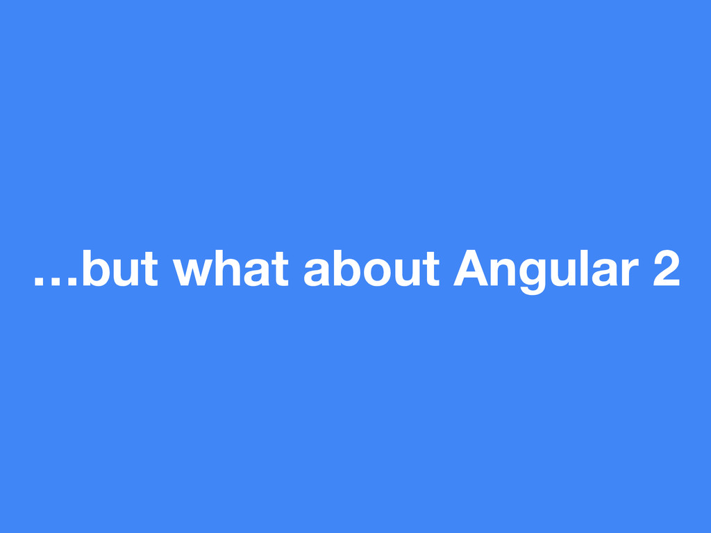 …but what about Angular 2