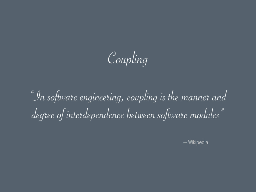 "– Wikipedia ""In software engineering, coupling ..."
