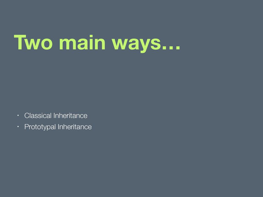 Two main ways… • Classical Inheritance • Protot...