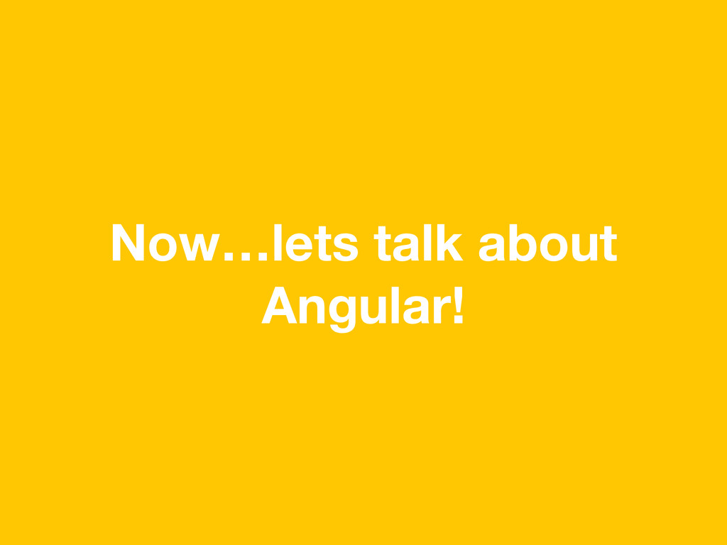 Now…lets talk about Angular!