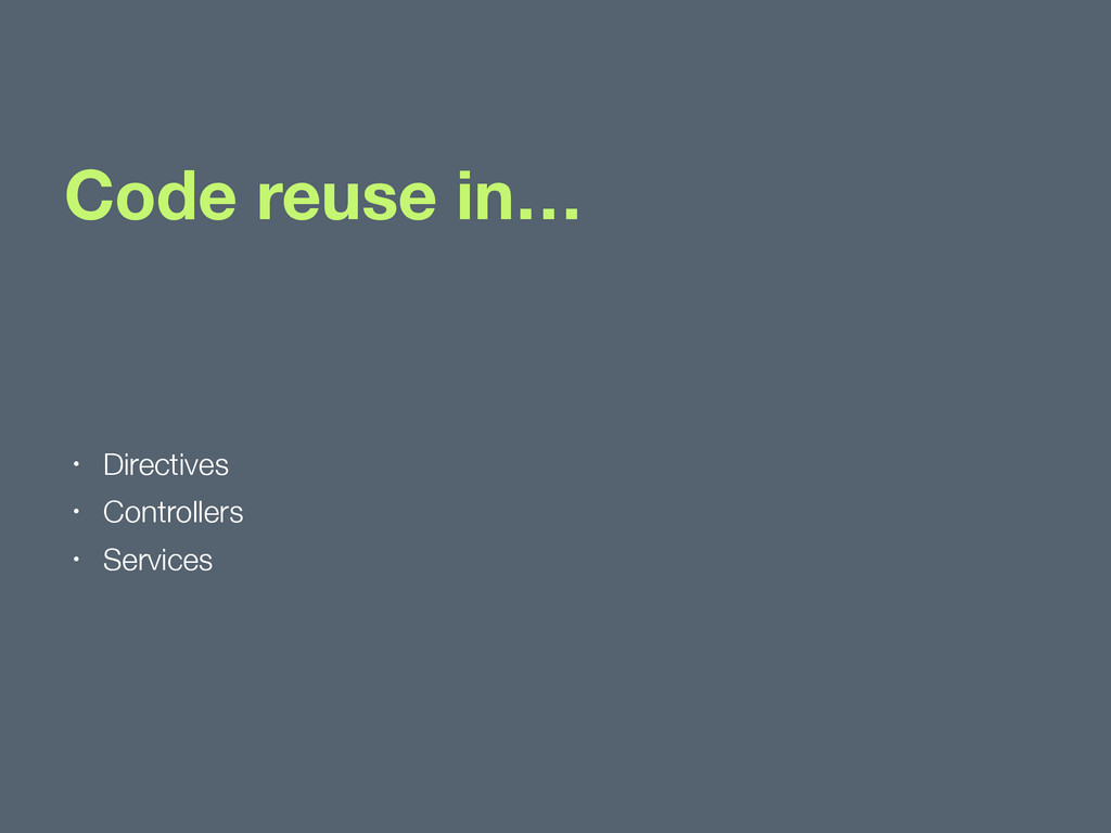 Code reuse in… • Directives • Controllers • Ser...
