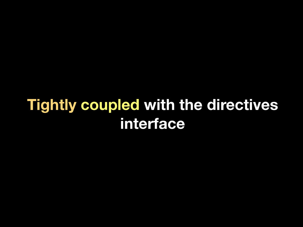 Tightly coupled with the directives interface