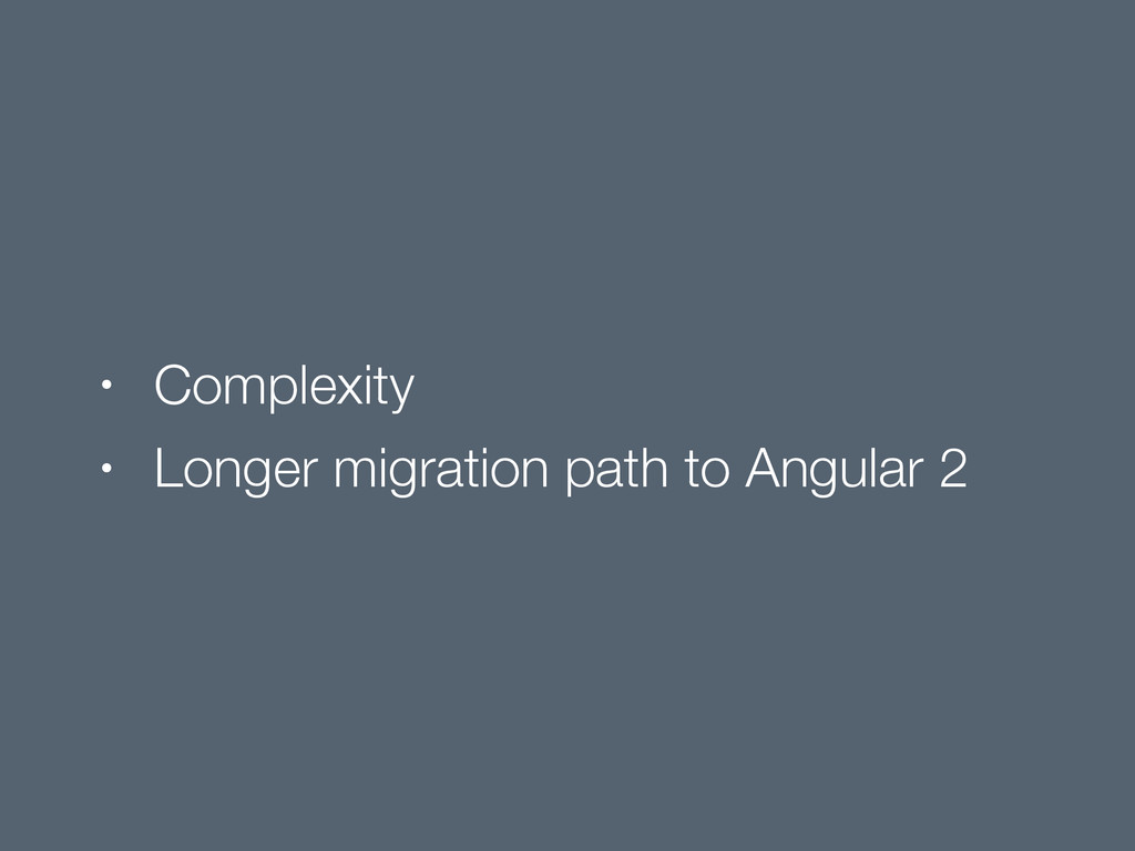 • Complexity • Longer migration path to Angular...