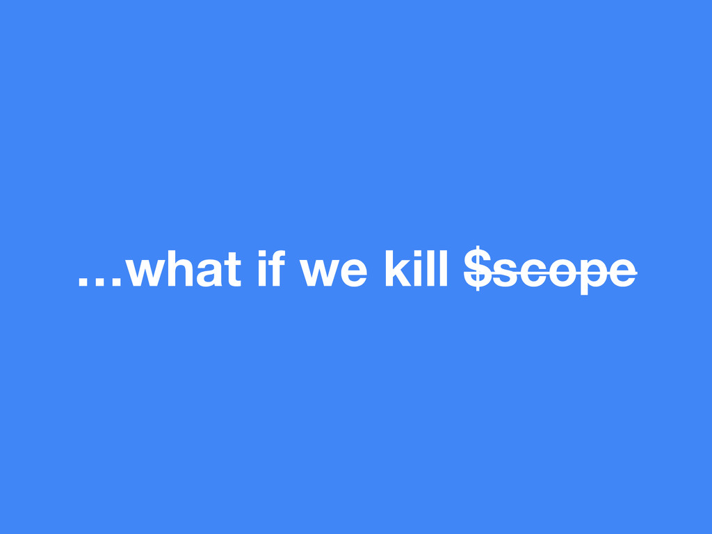 …what if we kill $scope