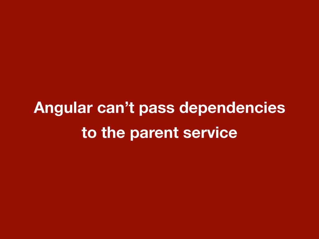 Angular can't pass dependencies to the parent s...