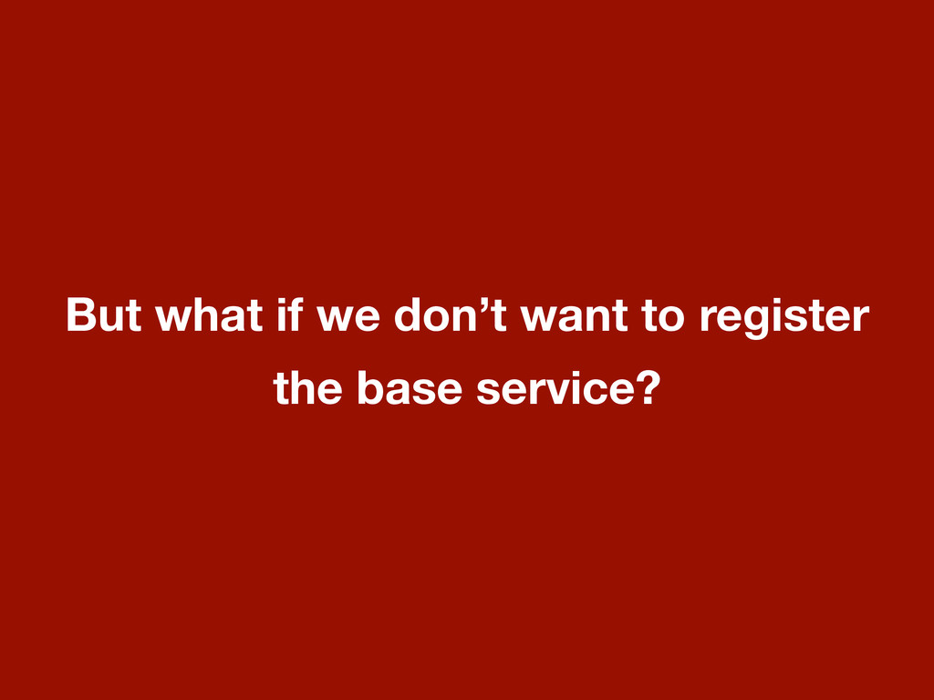 But what if we don't want to register the base ...