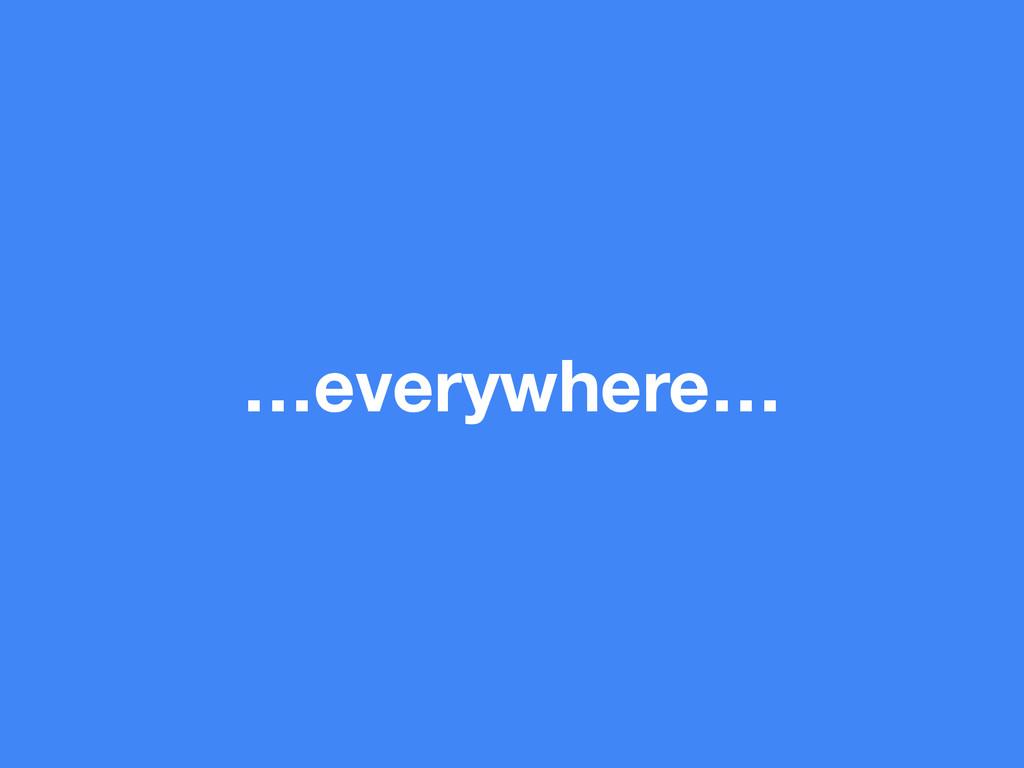 …everywhere…