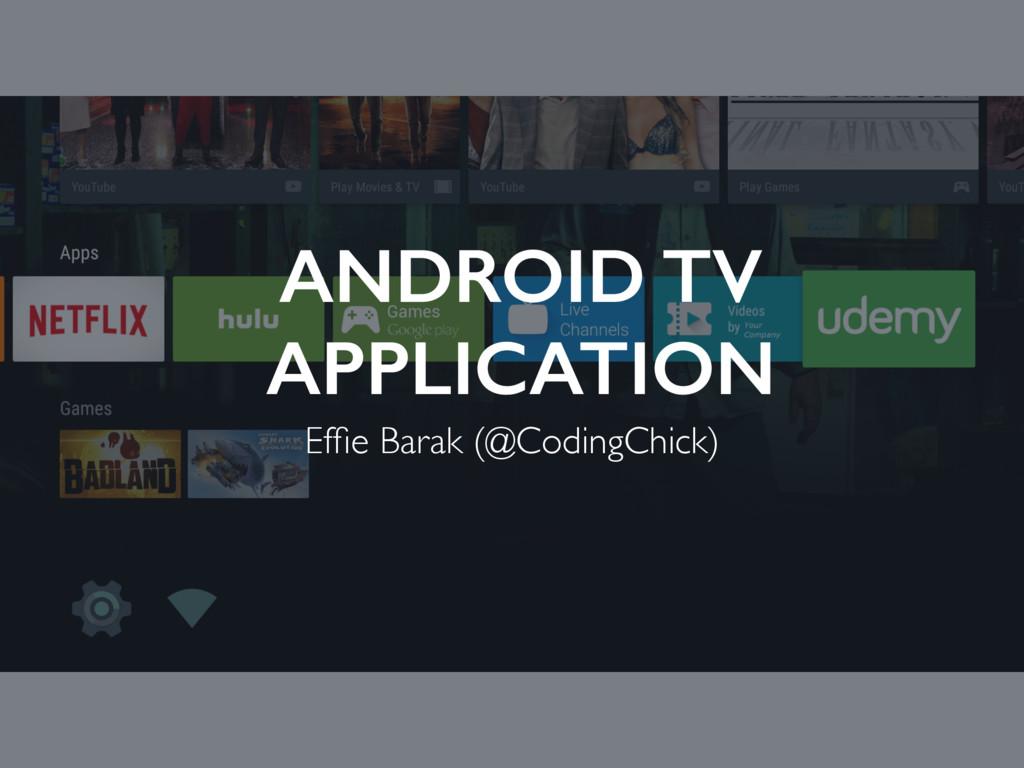 ANDROID TV APPLICATION Effie Barak (@CodingChick)