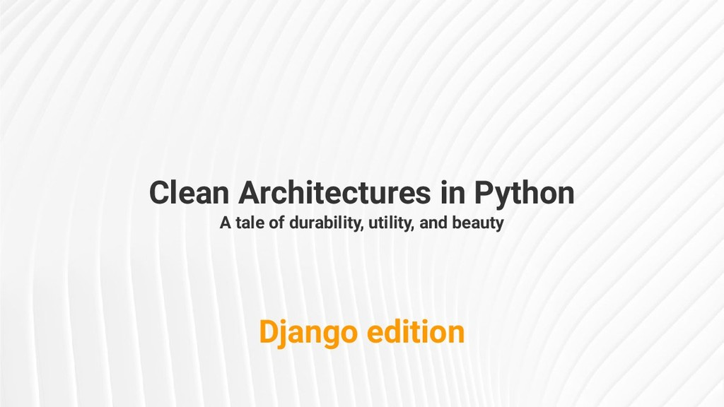 Clean Architectures in Python A tale of durabil...