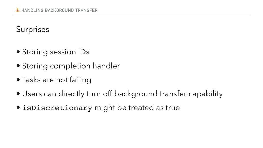 HANDLING BACKGROUND TRANSFER Surprises • Stor...