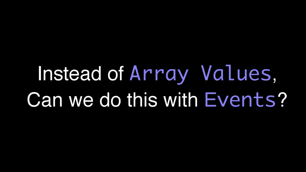 Instead of Array Values, Can we do this with Ev...
