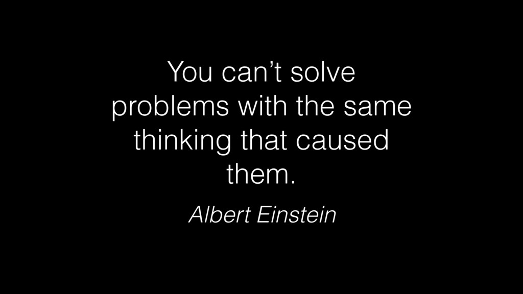 You can't solve problems with the same thinking...