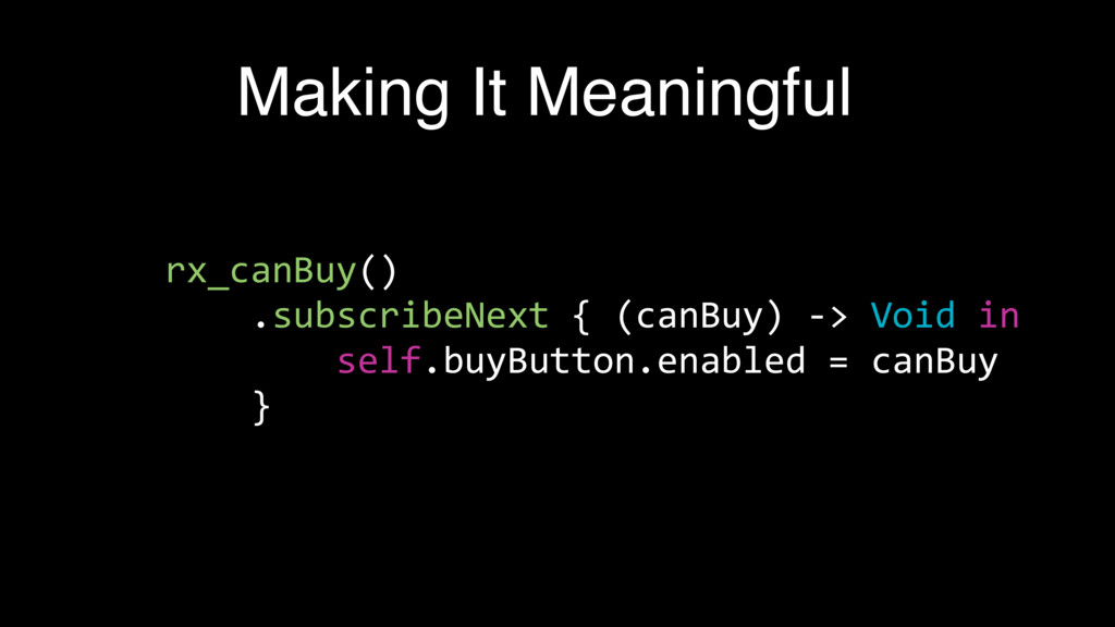 Making It Meaningful rx_canBuy() .subscribeNext...