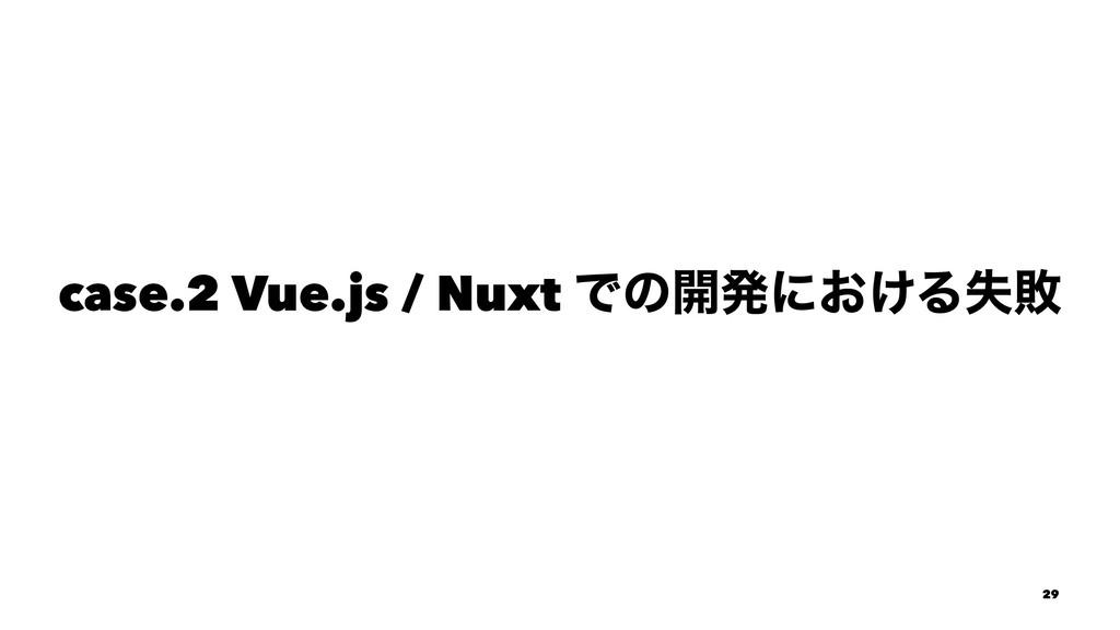 case.2 Vue.js / Nuxt Ͱͷ։ൃʹ͓͚Δࣦഊ 29