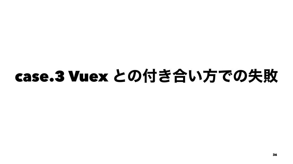 case.3 Vuex ͱͷ͖߹͍ํͰͷࣦഊ 36