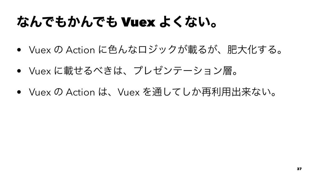ͳΜͰ͔ΜͰ Vuex Α͘ͳ͍ɻ • Vuex ͷ Action ʹ৭ΜͳϩδοΫ͕ࡌΔ...