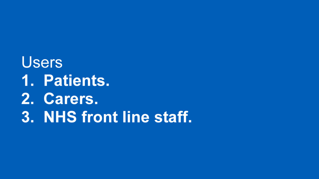 Users 1. Patients. 2. Carers. 3. NHS front line...