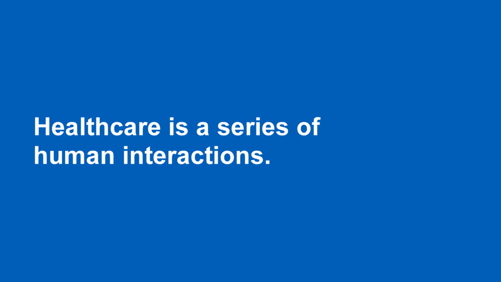 Healthcare is a series of human interactions.