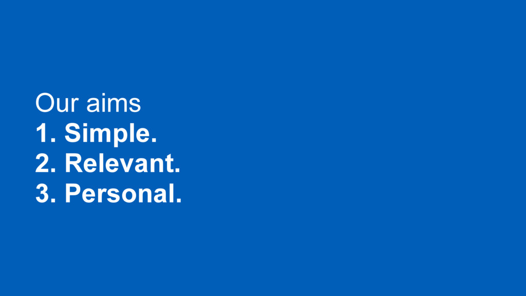 Our aims 1. Simple. 2. Relevant. 3. Personal.