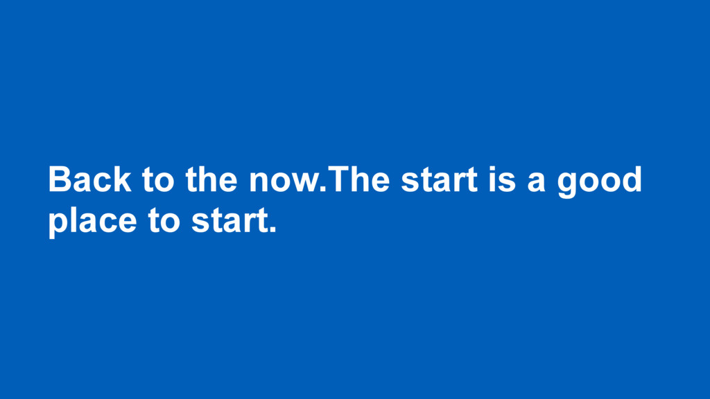 Back to the now.The start is a good place to st...