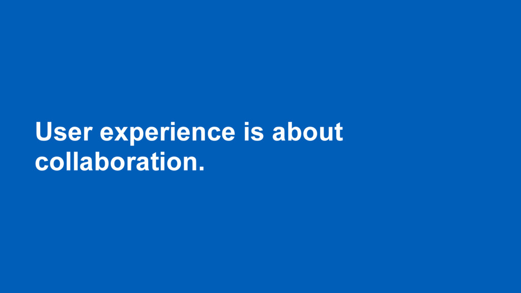 User experience is about collaboration.