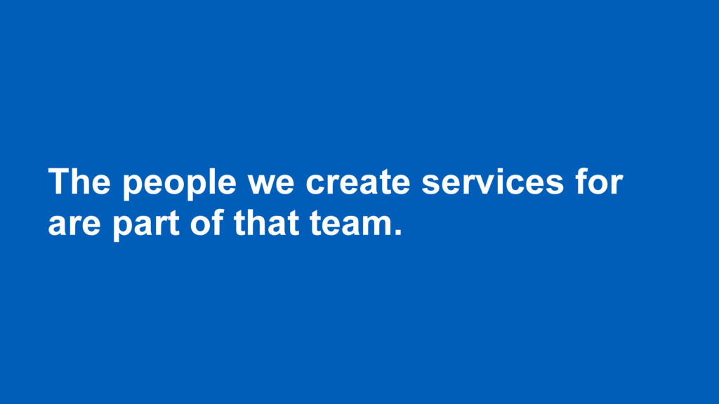 The people we create services for are part of t...
