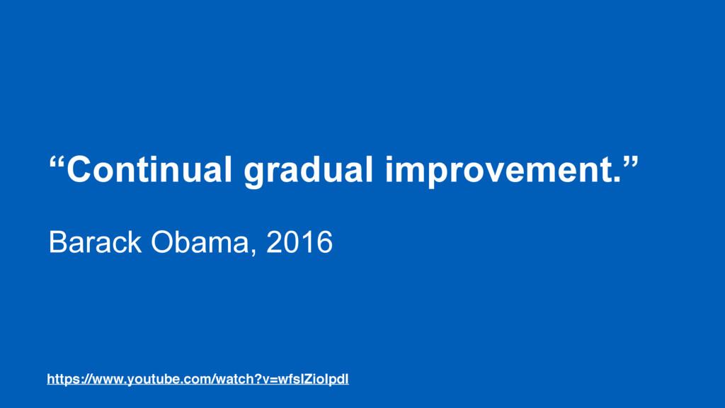 """Continual gradual improvement."" Barack Obama, ..."