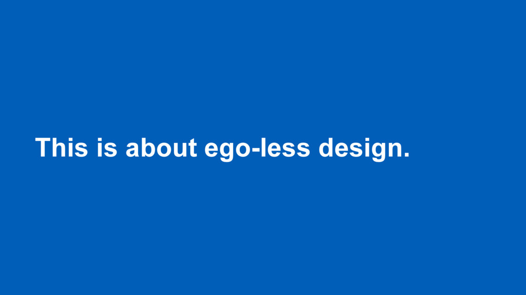 This is about ego-less design.