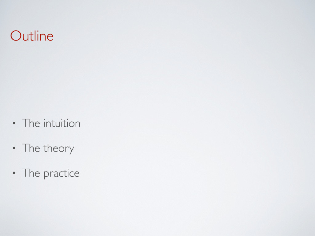Outline • The intuition • The theory • The prac...