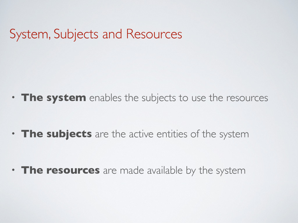 System, Subjects and Resources • The system ena...