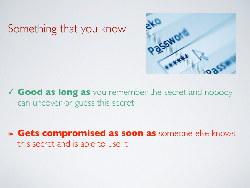 Something that you know ✓ Good as long as you r...