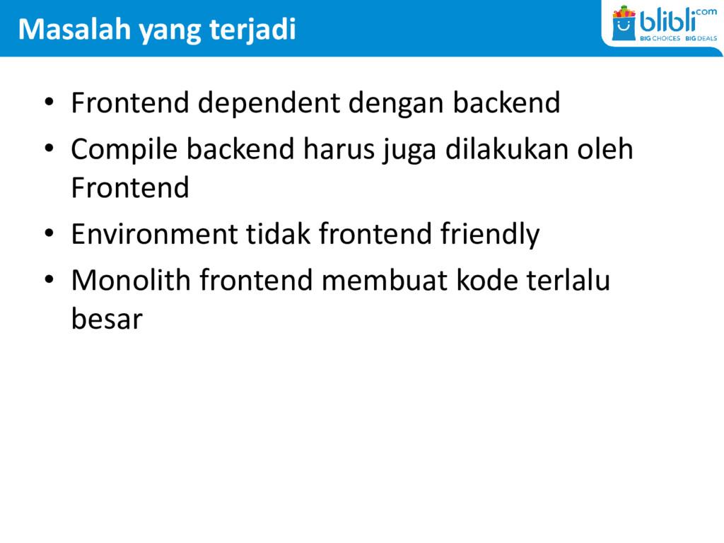 Masalah yang terjadi • Frontend dependent denga...