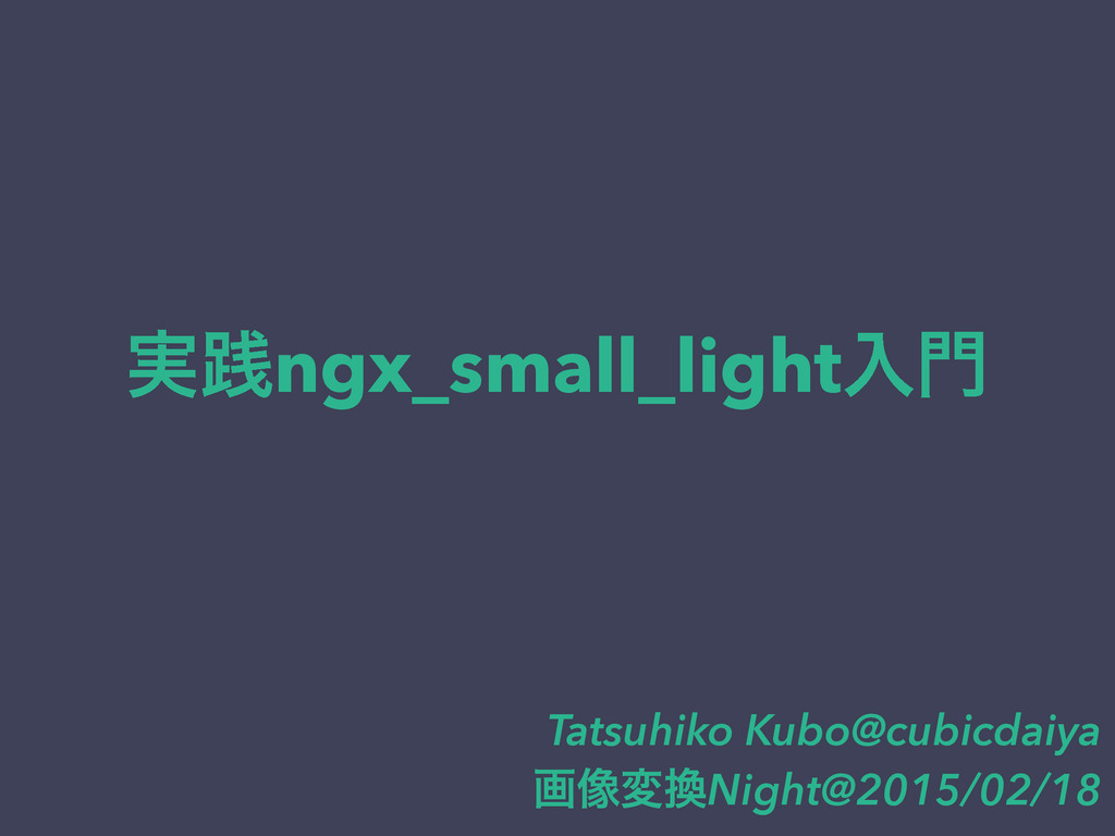 ࣮ફngx_small_lightೖ Tatsuhiko Kubo@cubicdaiya ը...