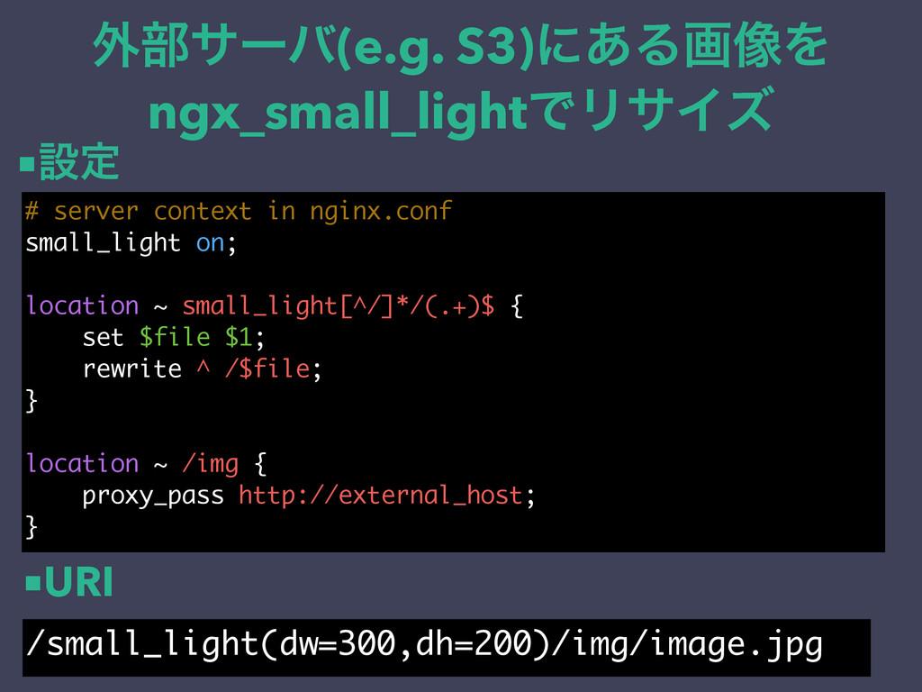 ֎෦αʔό(e.g. S3)ʹ͋Δը૾Λ ngx_small_lightͰϦαΠζ # ser...