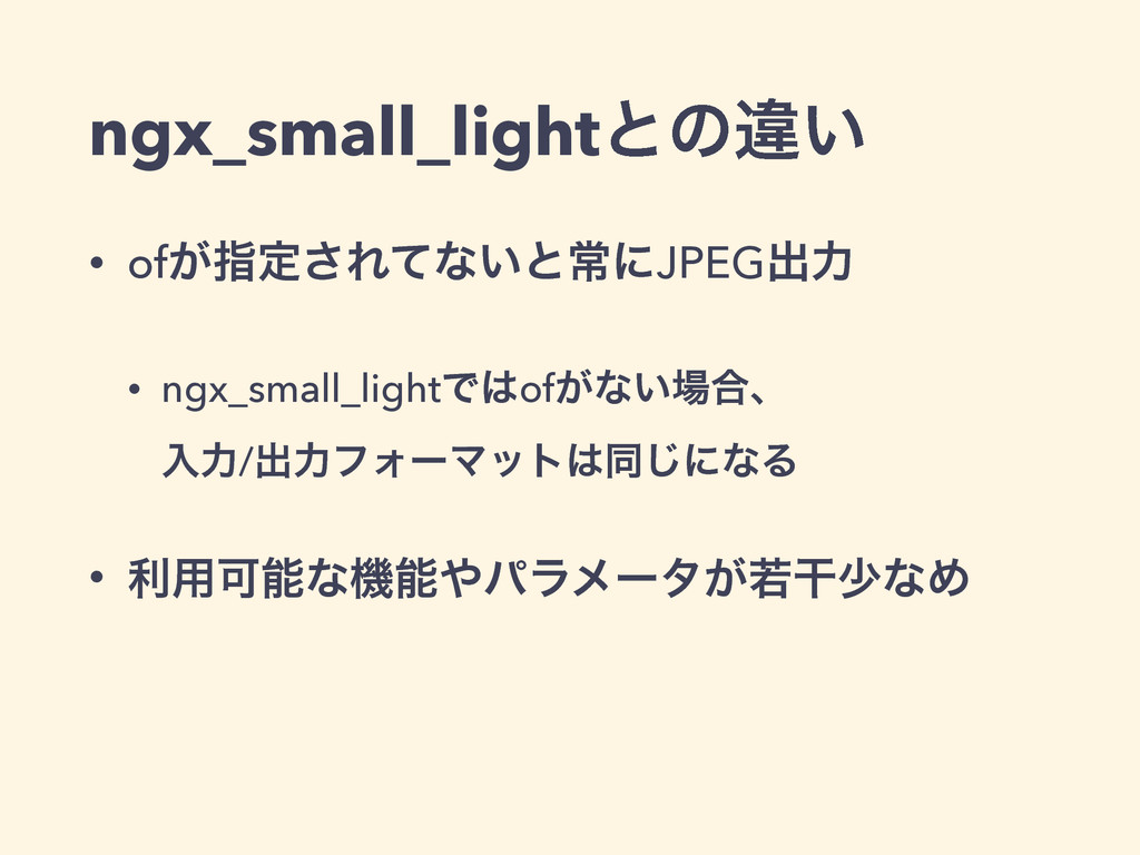 ngx_small_lightͱͷҧ͍ • of͕ࢦఆ͞Εͯͳ͍ͱৗʹJPEGग़ྗ • ngx...